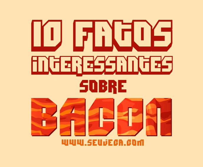 10 fatos interessantes sobre Bacon